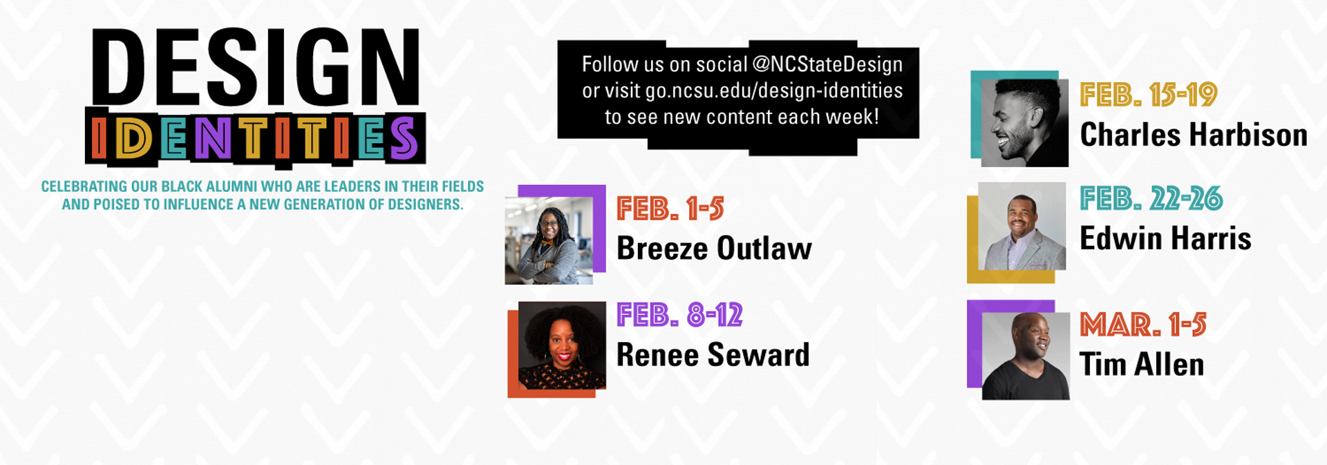 Join us online for our Design Identities virtual exhibition, online from February 1 through March 5, 2021. These recorded interviews are asynchronous, so watch at any time. Each week will feature an interview between a current College of Design student and a distinguished Black alumnus. Follow NC State Design on Instagram, Facebook, and Twitter to see interviews, career photos, and more released each week, or visit the website to read more about each designer. New content will be added each week.